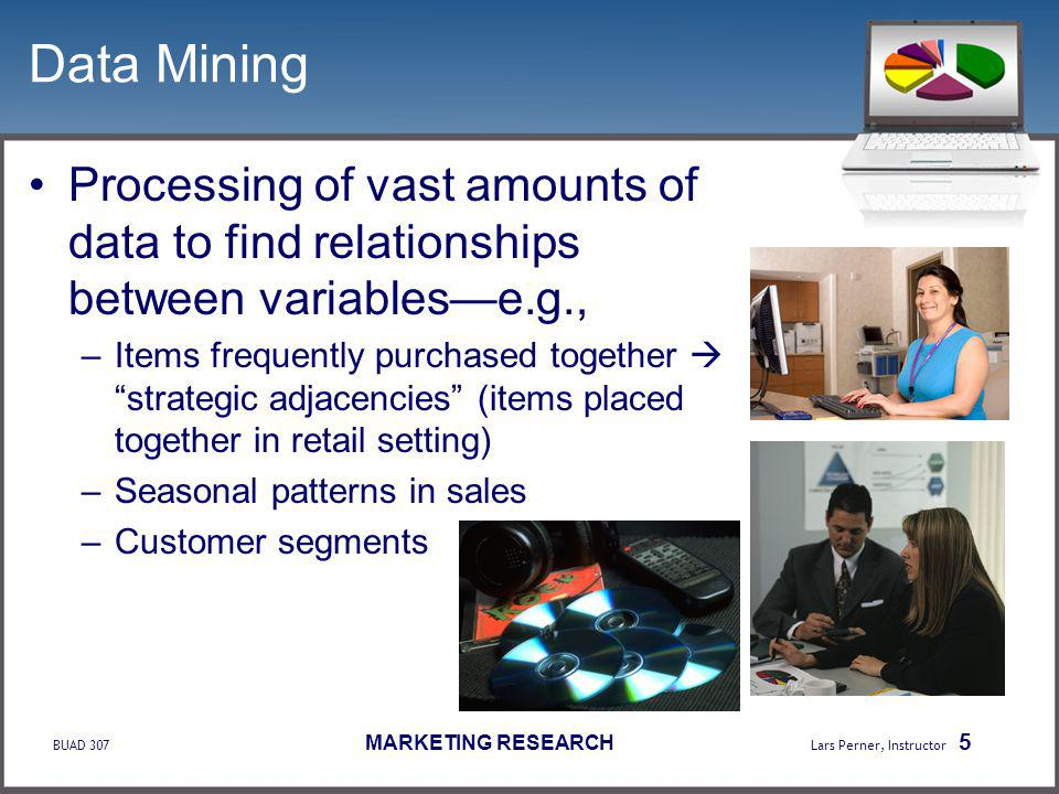 BUAD 307 MARKETING RESEARCH Lars Perner, Instructor 5 Data Mining Processing of vast amounts of data to find relationships between variablese.g., –Items frequently purchased together strategic adjacencies (items placed together in retail setting) –Seasonal patterns in sales –Customer segments