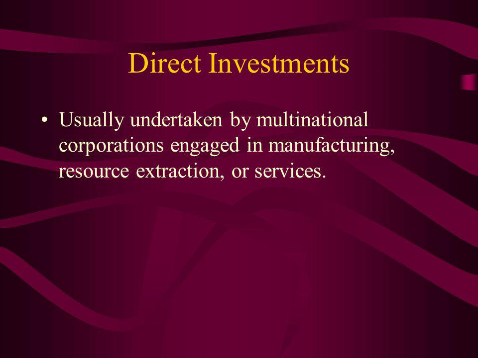 Direct Investments Usually undertaken by multinational corporations engaged in manufacturing, resource extraction, or services.