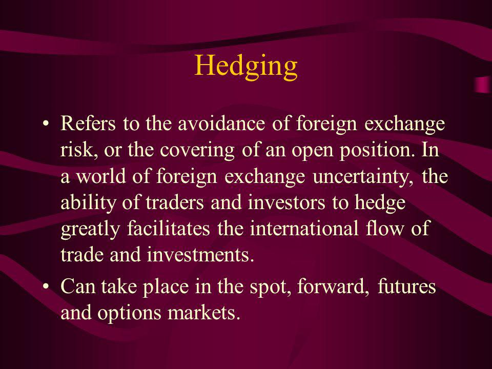 Hedging Refers to the avoidance of foreign exchange risk, or the covering of an open position.