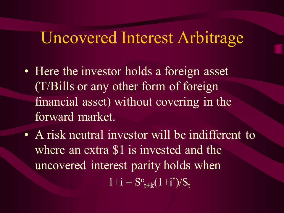 Uncovered Interest Arbitrage Here the investor holds a foreign asset (T/Bills or any other form of foreign financial asset) without covering in the forward market.