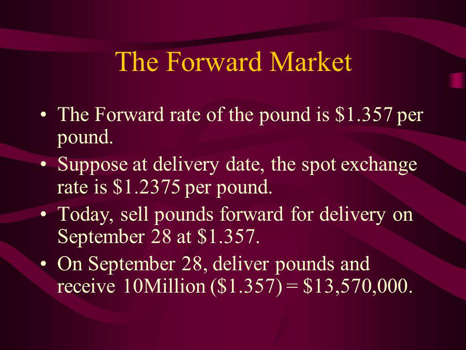 The Forward Market The Forward rate of the pound is $1.357 per pound.