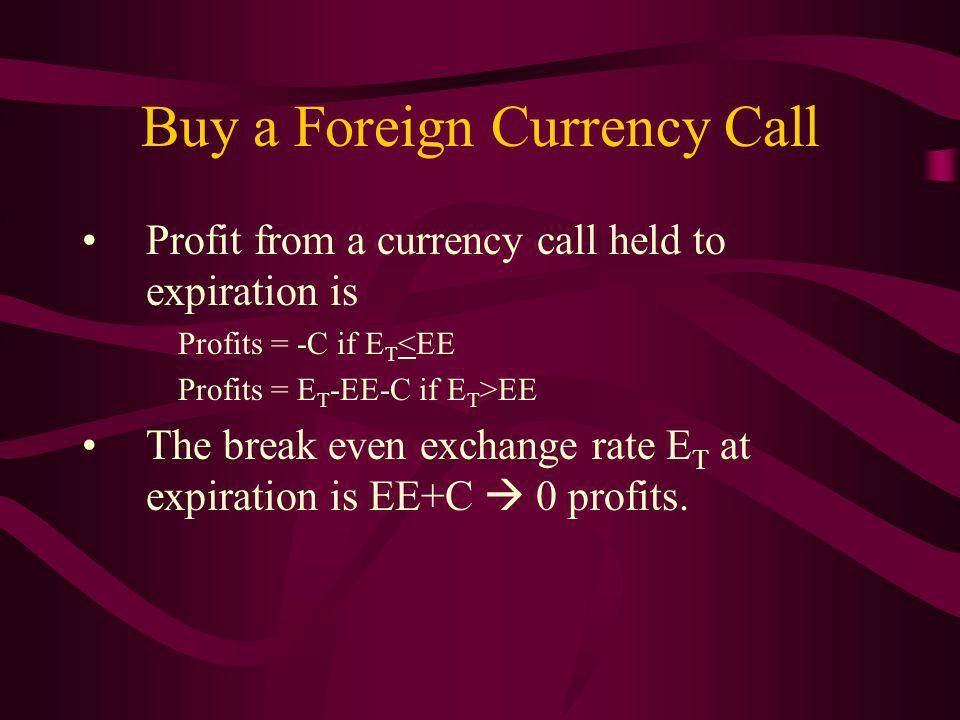 Buy a Foreign Currency Call Profit from a currency call held to expiration is Profits = -C if E T <EE Profits = E T -EE-C if E T >EE The break even exchange rate E T at expiration is EE+C 0 profits.