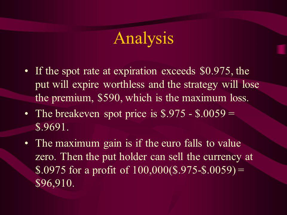 Analysis If the spot rate at expiration exceeds $0.975, the put will expire worthless and the strategy will lose the premium, $590, which is the maximum loss.
