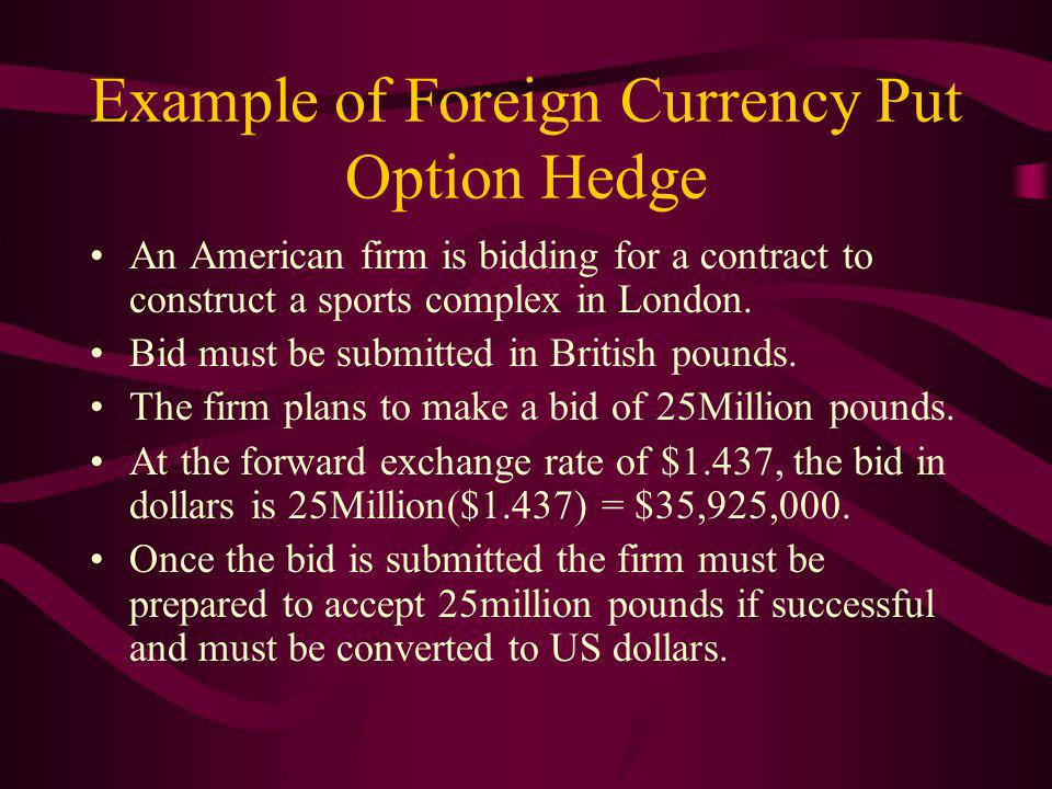 Example of Foreign Currency Put Option Hedge An American firm is bidding for a contract to construct a sports complex in London.