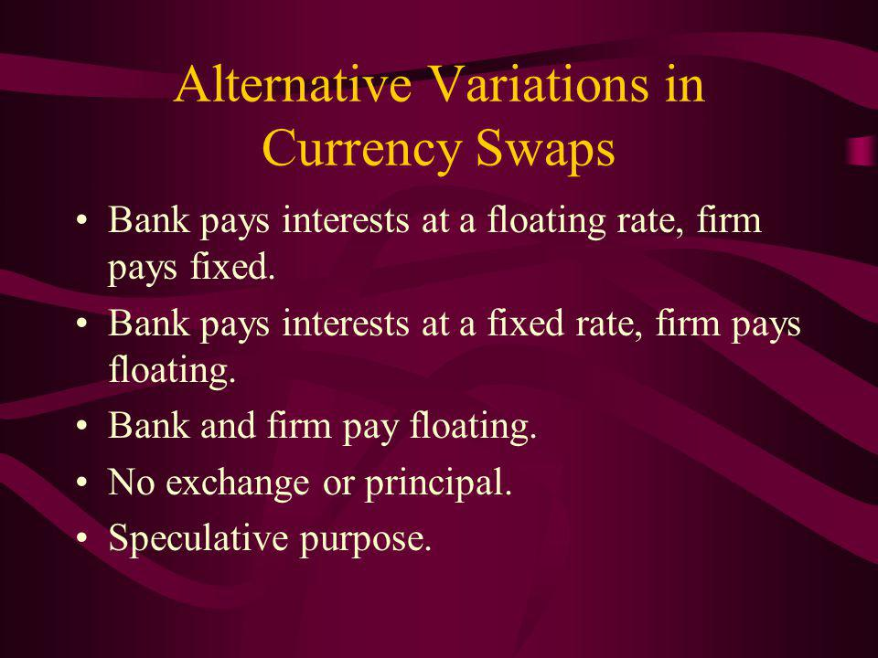 Alternative Variations in Currency Swaps Bank pays interests at a floating rate, firm pays fixed.