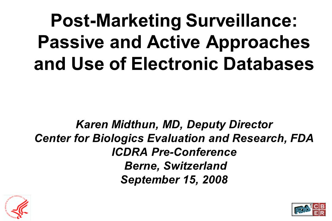 1 Post-Marketing Surveillance: Passive and Active Approaches and Use of Electronic Databases Karen Midthun, MD, Deputy Director Center for Biologics E