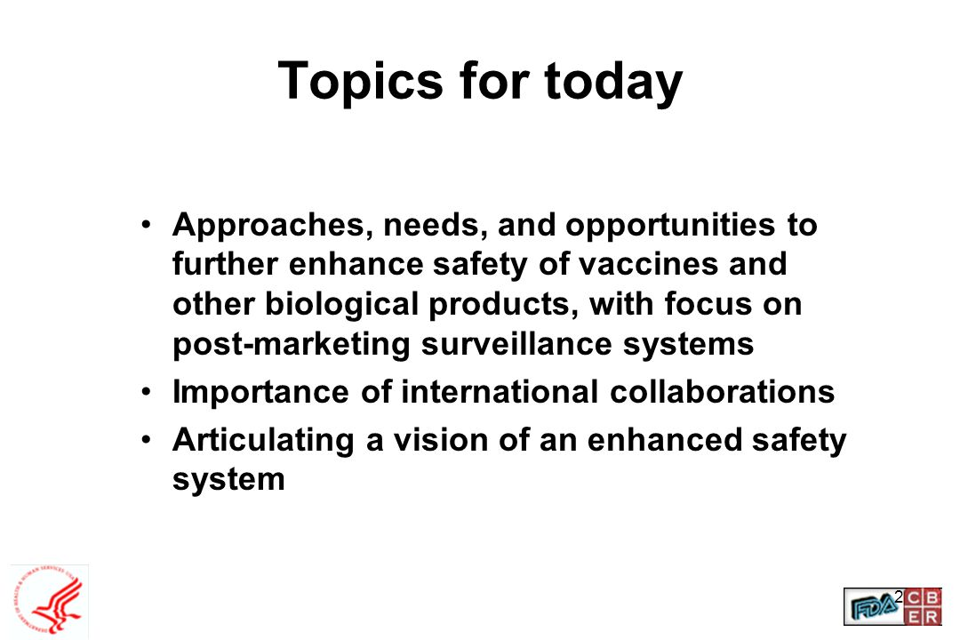 2 Topics for today Approaches, needs, and opportunities to further enhance safety of vaccines and other biological products, with focus on post-market