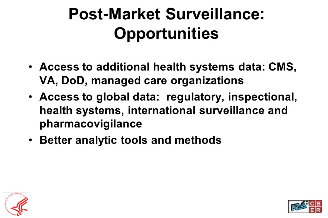 29 Post-Market Surveillance: Opportunities Access to additional health systems data: CMS, VA, DoD, managed care organizations Access to global data: r