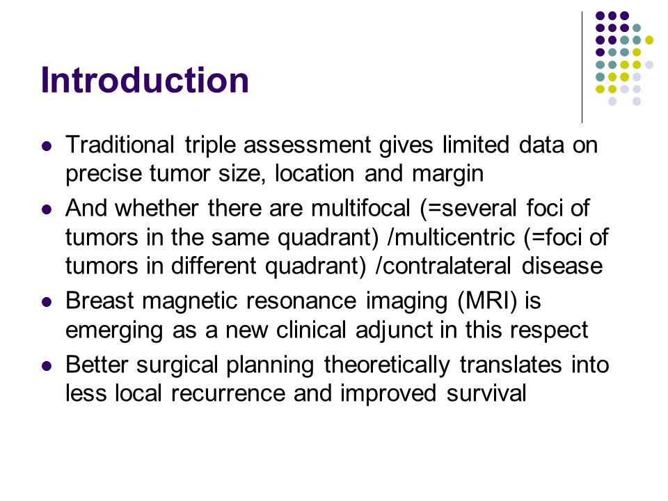 Introduction Traditional triple assessment gives limited data on precise tumor size, location and margin And whether there are multifocal (=several foci of tumors in the same quadrant) /multicentric (=foci of tumors in different quadrant) /contralateral disease Breast magnetic resonance imaging (MRI) is emerging as a new clinical adjunct in this respect Better surgical planning theoretically translates into less local recurrence and improved survival