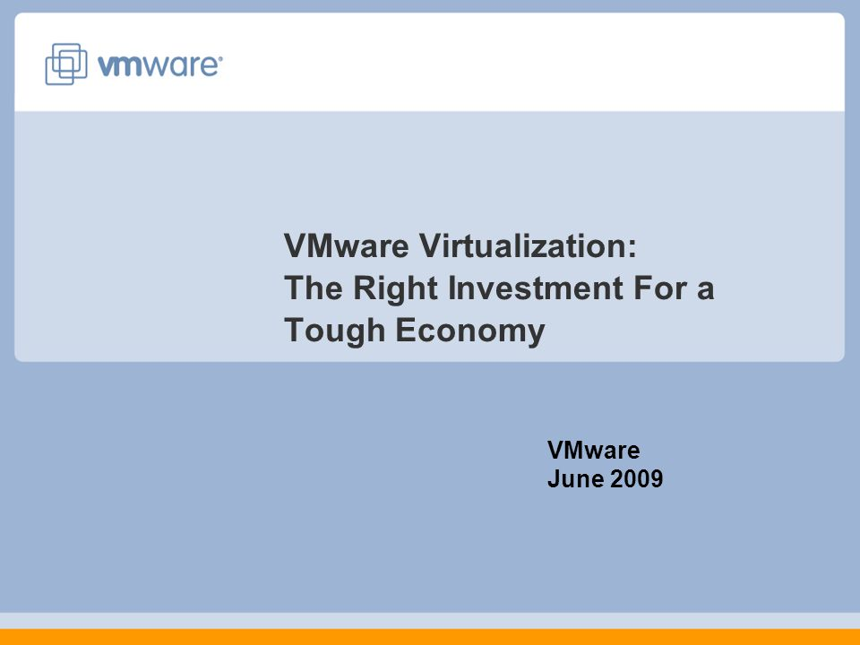 VMware Virtualization: The Right Investment For a Tough Economy VMware June 2009