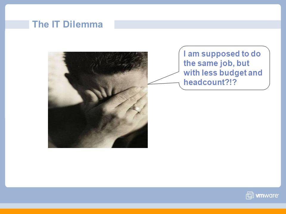The IT Dilemma I am supposed to do the same job, but with less budget and headcount?!?