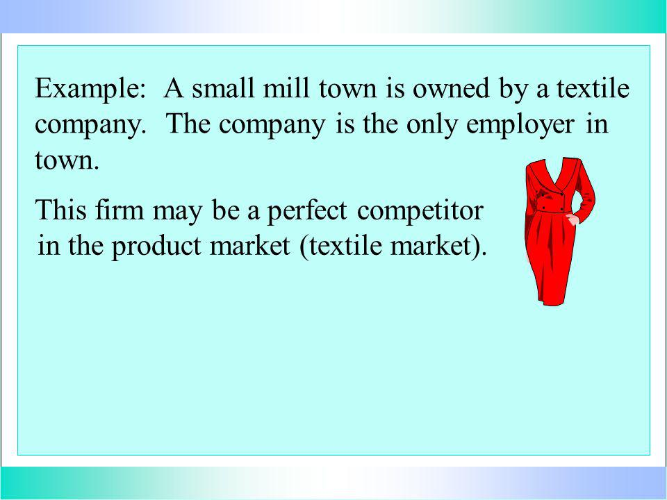 This firm may be a perfect competitor in the product market (textile market).
