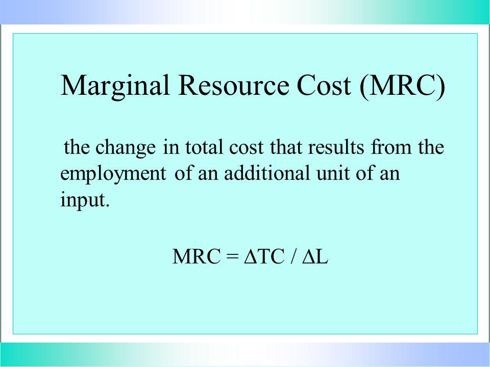 Marginal Resource Cost (MRC) the change in total cost that results from the employment of an additional unit of an input.