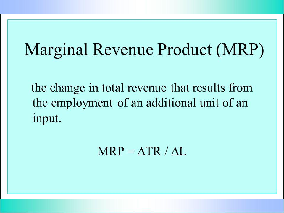 Marginal Revenue Product (MRP) the change in total revenue that results from the employment of an additional unit of an input.
