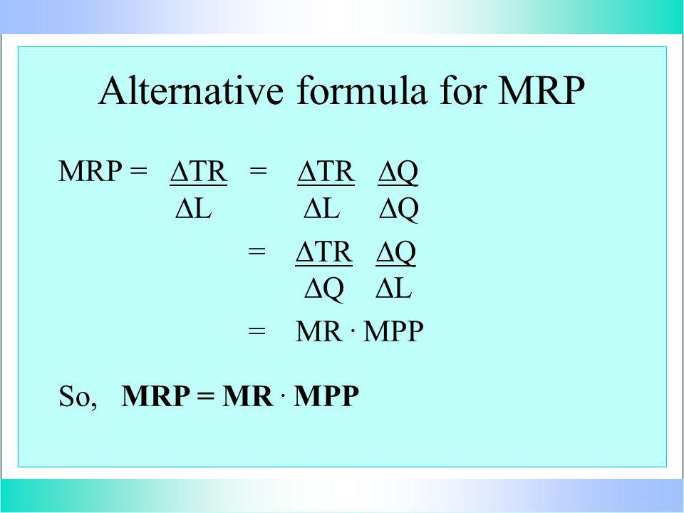Alternative formula for MRP MRP = TR = TR Q L L Q = TR Q Q L = MR. MPP So, MRP = MR. MPP