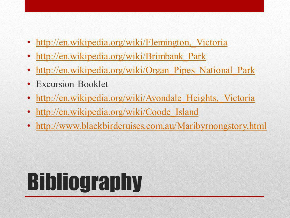 Bibliography http://en.wikipedia.org/wiki/Flemington,_Victoria http://en.wikipedia.org/wiki/Brimbank_Park http://en.wikipedia.org/wiki/Organ_Pipes_National_Park Excursion Booklet http://en.wikipedia.org/wiki/Avondale_Heights,_Victoria http://en.wikipedia.org/wiki/Coode_Island http://www.blackbirdcruises.com.au/Maribyrnongstory.html