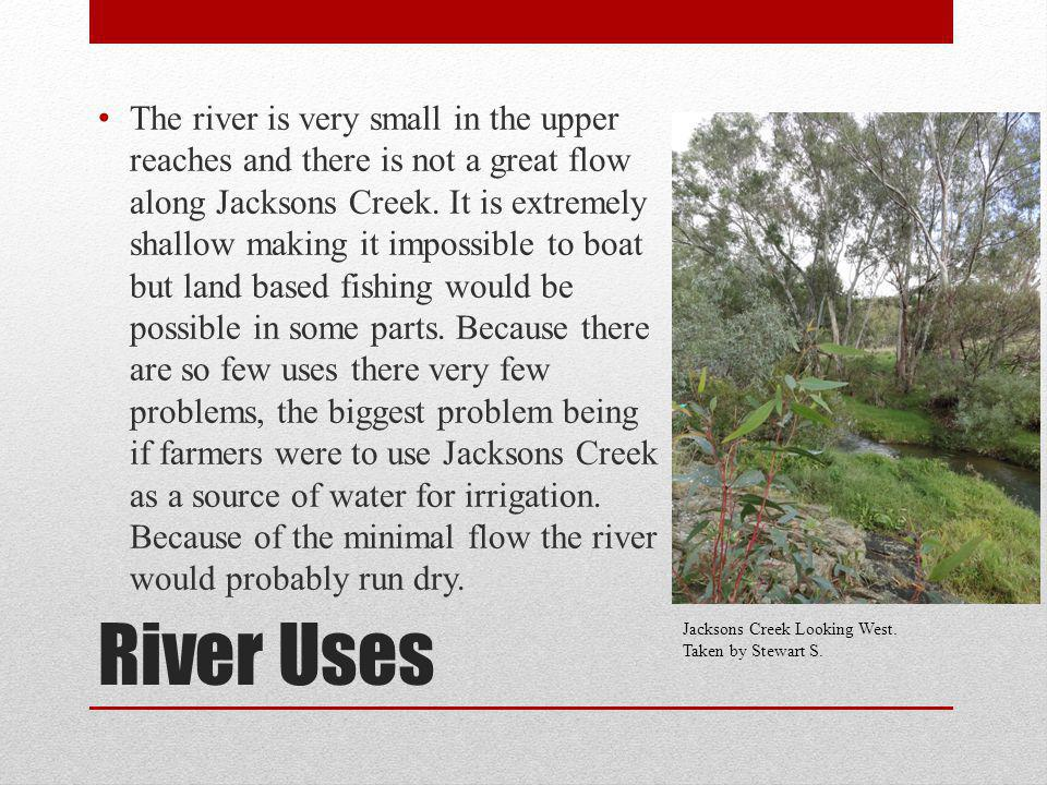 River Uses The river is very small in the upper reaches and there is not a great flow along Jacksons Creek. It is extremely shallow making it impossib