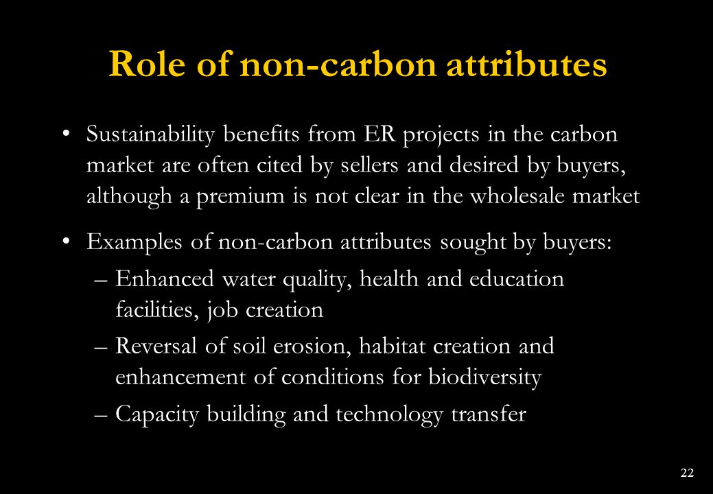 22 Role of non-carbon attributes Sustainability benefits from ER projects in the carbon market are often cited by sellers and desired by buyers, altho