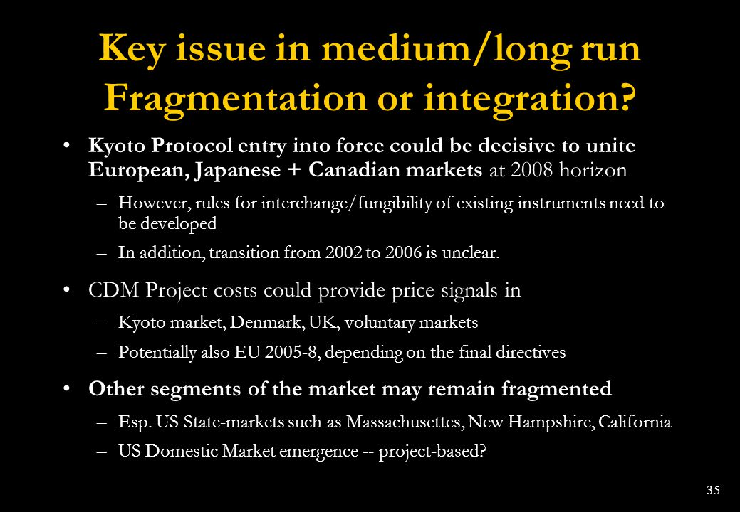 35 Key issue in medium/long run Fragmentation or integration? Kyoto Protocol entry into force could be decisive to unite European, Japanese + Canadian