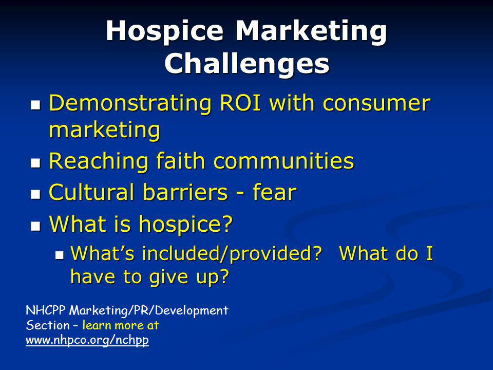 Hospice Marketing Challenges Demonstrating ROI with consumer marketing Demonstrating ROI with consumer marketing Reaching faith communities Reaching faith communities Cultural barriers - fear Cultural barriers - fear What is hospice.