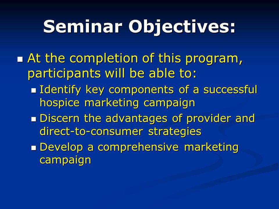 Seminar Objectives: At the completion of this program, participants will be able to: At the completion of this program, participants will be able to: Identify key components of a successful hospice marketing campaign Identify key components of a successful hospice marketing campaign Discern the advantages of provider and direct-to-consumer strategies Discern the advantages of provider and direct-to-consumer strategies Develop a comprehensive marketing campaign Develop a comprehensive marketing campaign