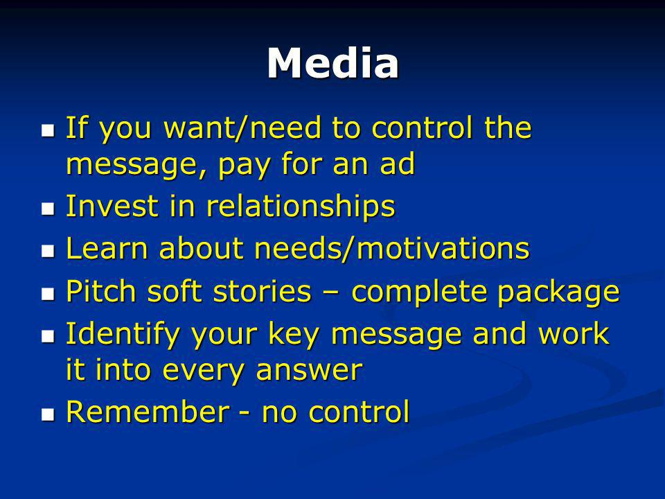 Media If you want/need to control the message, pay for an ad If you want/need to control the message, pay for an ad Invest in relationships Invest in relationships Learn about needs/motivations Learn about needs/motivations Pitch soft stories – complete package Pitch soft stories – complete package Identify your key message and work it into every answer Identify your key message and work it into every answer Remember - no control Remember - no control
