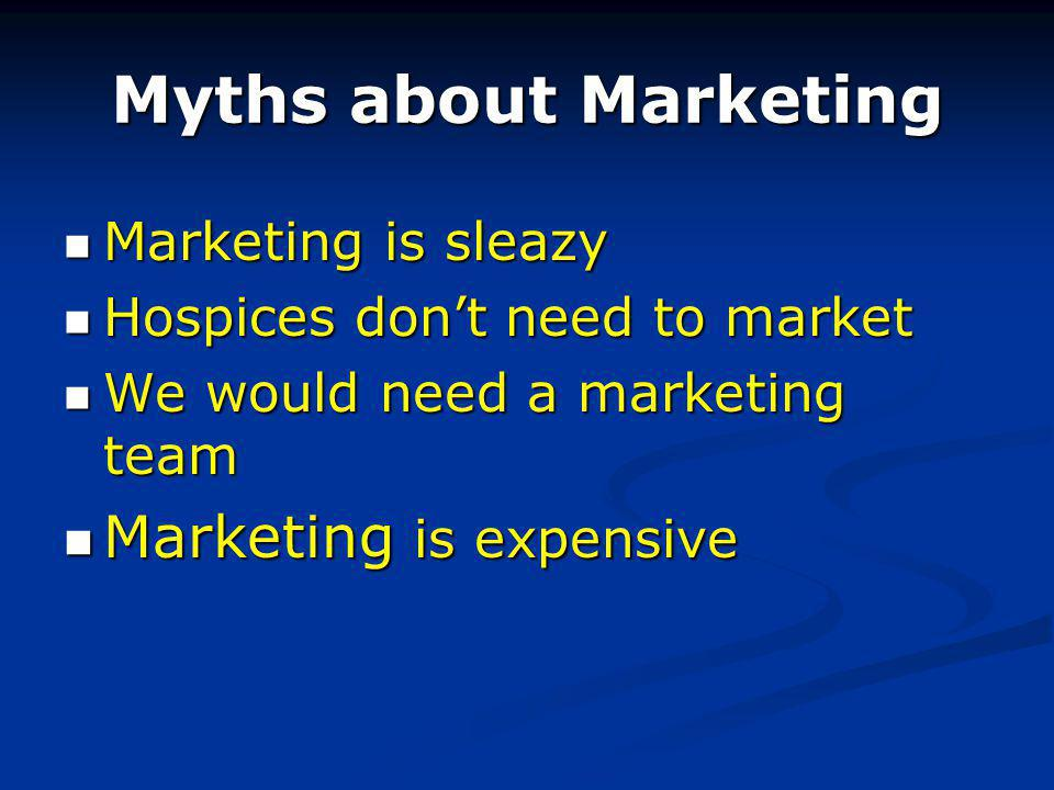 Myths about Marketing Marketing is sleazy Marketing is sleazy Hospices dont need to market Hospices dont need to market We would need a marketing team We would need a marketing team Marketing is expensive Marketing is expensive