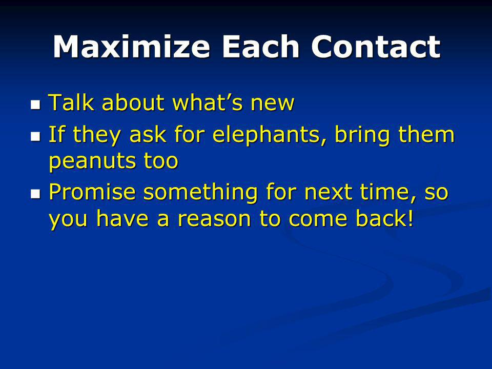 Maximize Each Contact Talk about whats new Talk about whats new If they ask for elephants, bring them peanuts too If they ask for elephants, bring them peanuts too Promise something for next time, so you have a reason to come back.