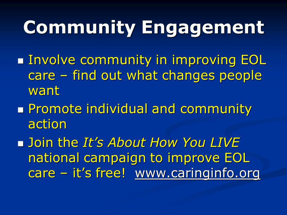 Community Engagement Involve community in improving EOL care – find out what changes people want Involve community in improving EOL care – find out what changes people want Promote individual and community action Promote individual and community action Join the Its About How You LIVE national campaign to improve EOL care – its free.