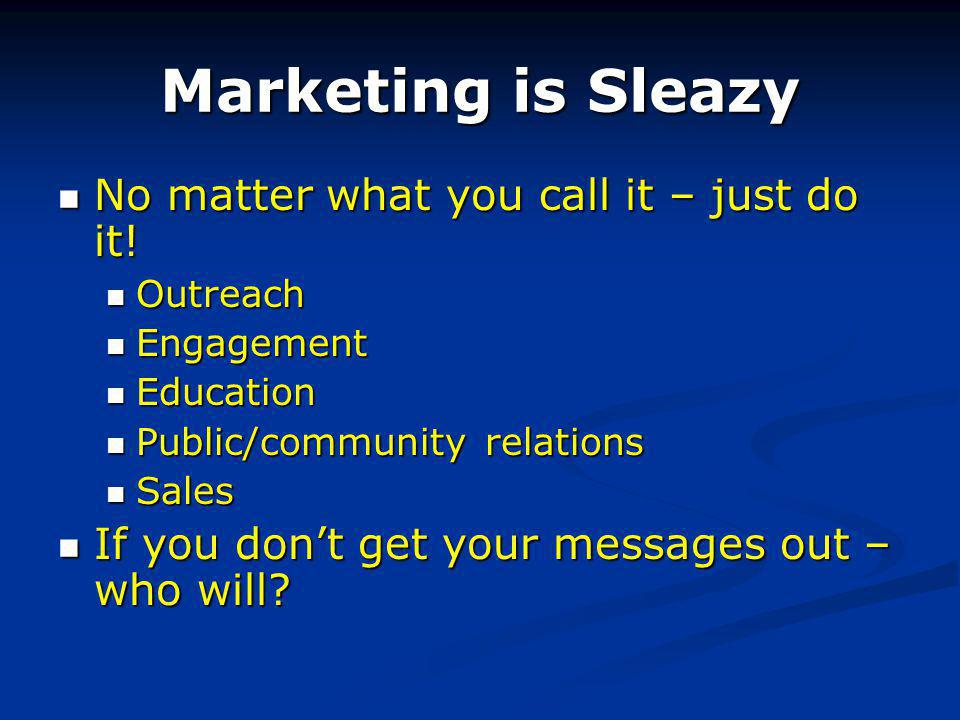 Marketing is Sleazy No matter what you call it – just do it.