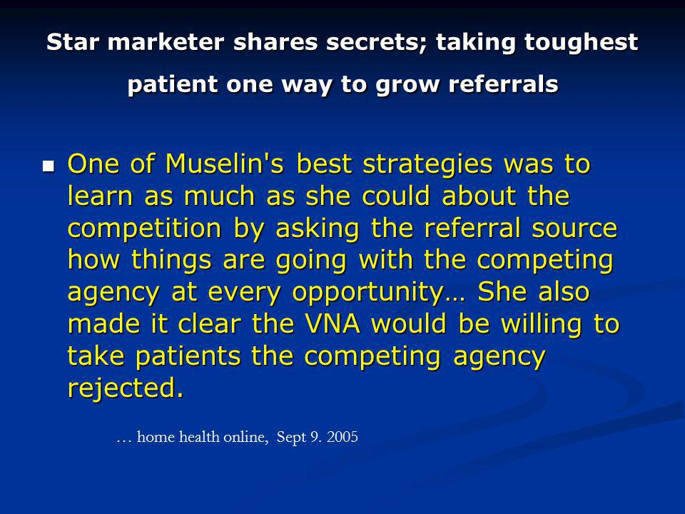 Star marketer shares secrets; taking toughest patient one way to grow referrals One of Muselin s best strategies was to learn as much as she could about the competition by asking the referral source how things are going with the competing agency at every opportunity… She also made it clear the VNA would be willing to take patients the competing agency rejected.
