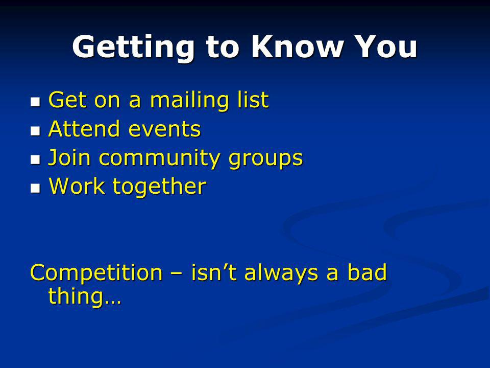 Getting to Know You Get on a mailing list Get on a mailing list Attend events Attend events Join community groups Join community groups Work together Work together Competition – isnt always a bad thing…