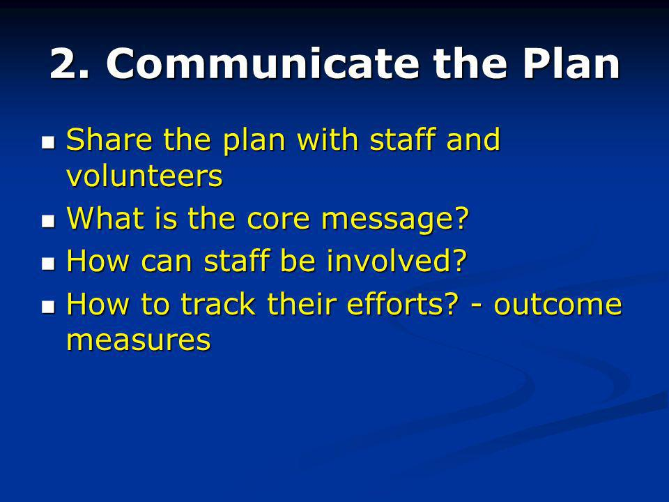 2. Communicate the Plan Share the plan with staff and volunteers Share the plan with staff and volunteers What is the core message? What is the core m