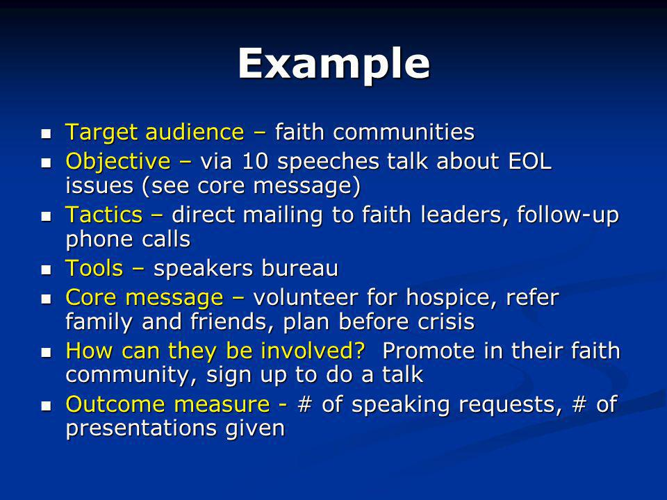 Example Target audience – faith communities Target audience – faith communities Objective – via 10 speeches talk about EOL issues (see core message) Objective – via 10 speeches talk about EOL issues (see core message) Tactics – direct mailing to faith leaders, follow-up phone calls Tactics – direct mailing to faith leaders, follow-up phone calls Tools – speakers bureau Tools – speakers bureau Core message – volunteer for hospice, refer family and friends, plan before crisis Core message – volunteer for hospice, refer family and friends, plan before crisis How can they be involved.