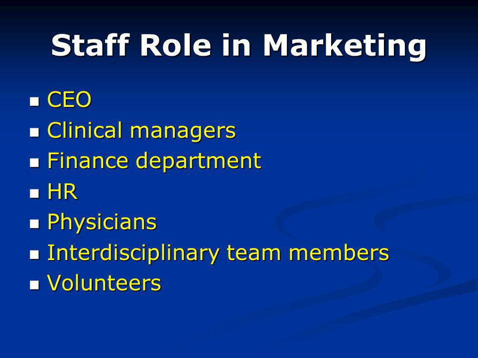 Staff Role in Marketing CEO CEO Clinical managers Clinical managers Finance department Finance department HR HR Physicians Physicians Interdisciplinary team members Interdisciplinary team members Volunteers Volunteers