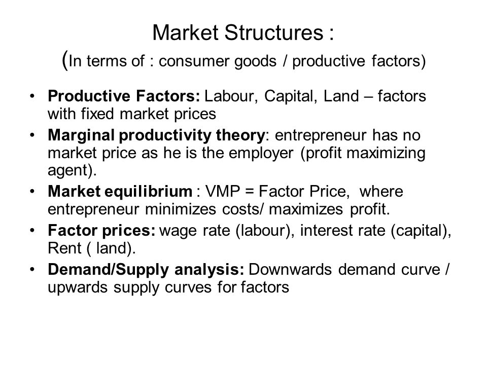 Market Structures : ( In terms of : consumer goods / productive factors) Productive Factors: Labour, Capital, Land – factors with fixed market prices