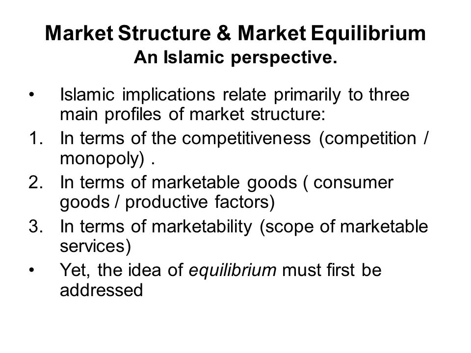 Market Structure & Market Equilibrium An Islamic perspective. Islamic implications relate primarily to three main profiles of market structure: 1.In t