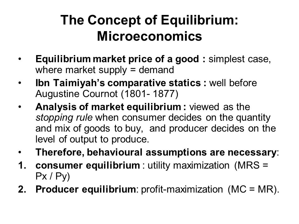 The Concept of Equilibrium: Microeconomics Equilibrium market price of a good : simplest case, where market supply = demand Ibn Taimiyahs comparative statics : well before Augustine Cournot (1801- 1877) Analysis of market equilibrium : viewed as the stopping rule when consumer decides on the quantity and mix of goods to buy, and producer decides on the level of output to produce.
