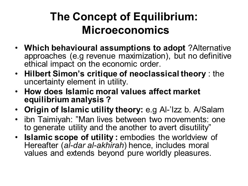 The Concept of Equilibrium: Microeconomics Which behavioural assumptions to adopt ?Alternative approaches (e.g revenue maximization), but no definitive ethical impact on the economic order.