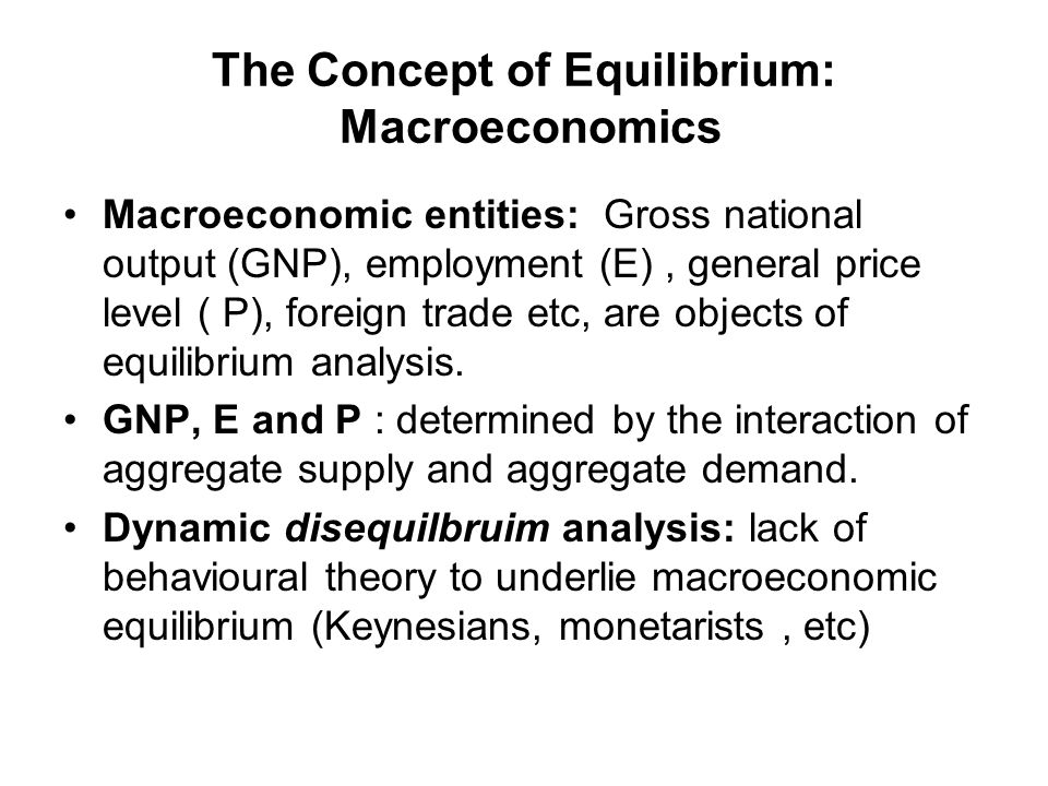 The Concept of Equilibrium: Macroeconomics Macroeconomic entities: Gross national output (GNP), employment (E), general price level ( P), foreign trad