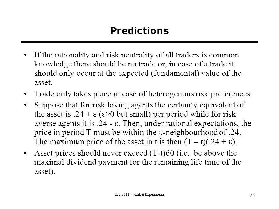 Econ 311 - Market Experiments 26 Predictions If the rationality and risk neutrality of all traders is common knowledge there should be no trade or, in case of a trade it should only occur at the expected (fundamental) value of the asset.