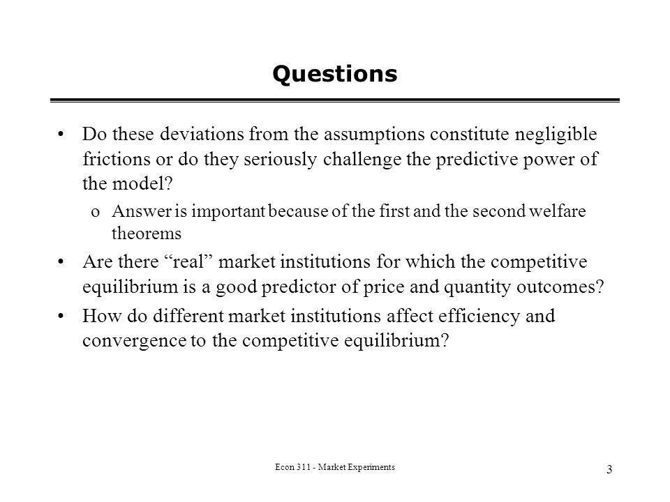 Econ 311 - Market Experiments 3 Questions Do these deviations from the assumptions constitute negligible frictions or do they seriously challenge the predictive power of the model.