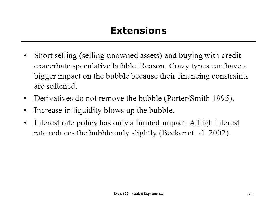 Econ 311 - Market Experiments 31 Extensions Short selling (selling unowned assets) and buying with credit exacerbate speculative bubble.