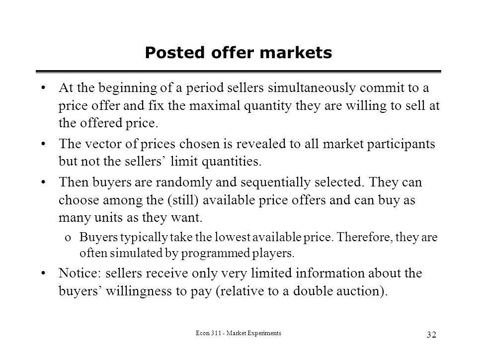 Econ 311 - Market Experiments 32 Posted offer markets At the beginning of a period sellers simultaneously commit to a price offer and fix the maximal quantity they are willing to sell at the offered price.
