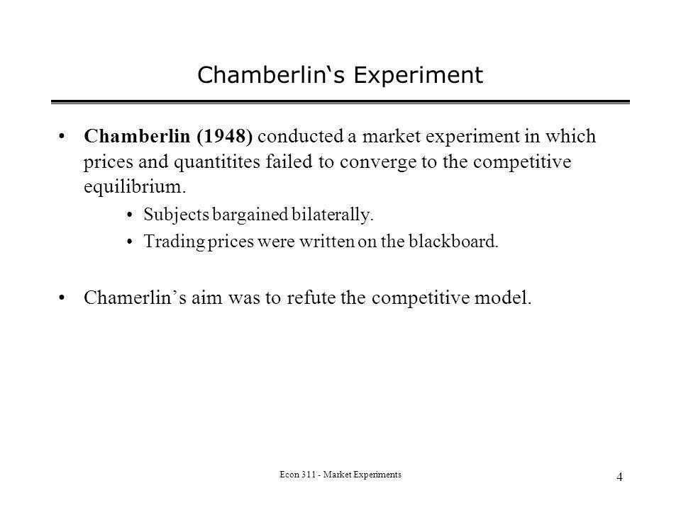 Econ 311 - Market Experiments 4 Chamberlins Experiment Chamberlin (1948) conducted a market experiment in which prices and quantitites failed to converge to the competitive equilibrium.