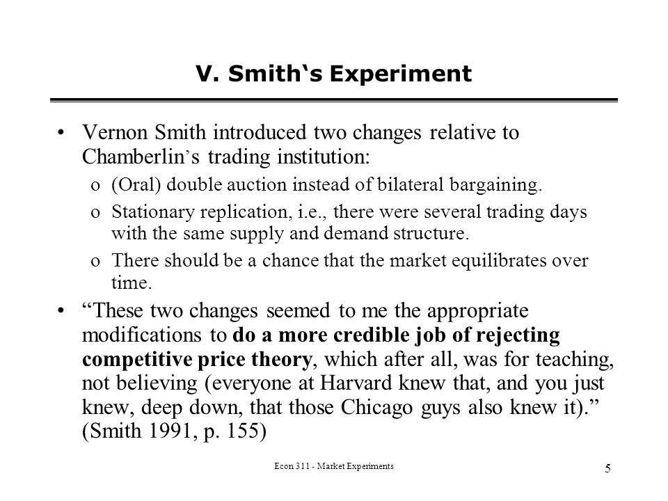 Econ 311 - Market Experiments 5 V. Smiths Experiment Vernon Smith introduced two changes relative to Chamberlin s trading institution: o(Oral) double