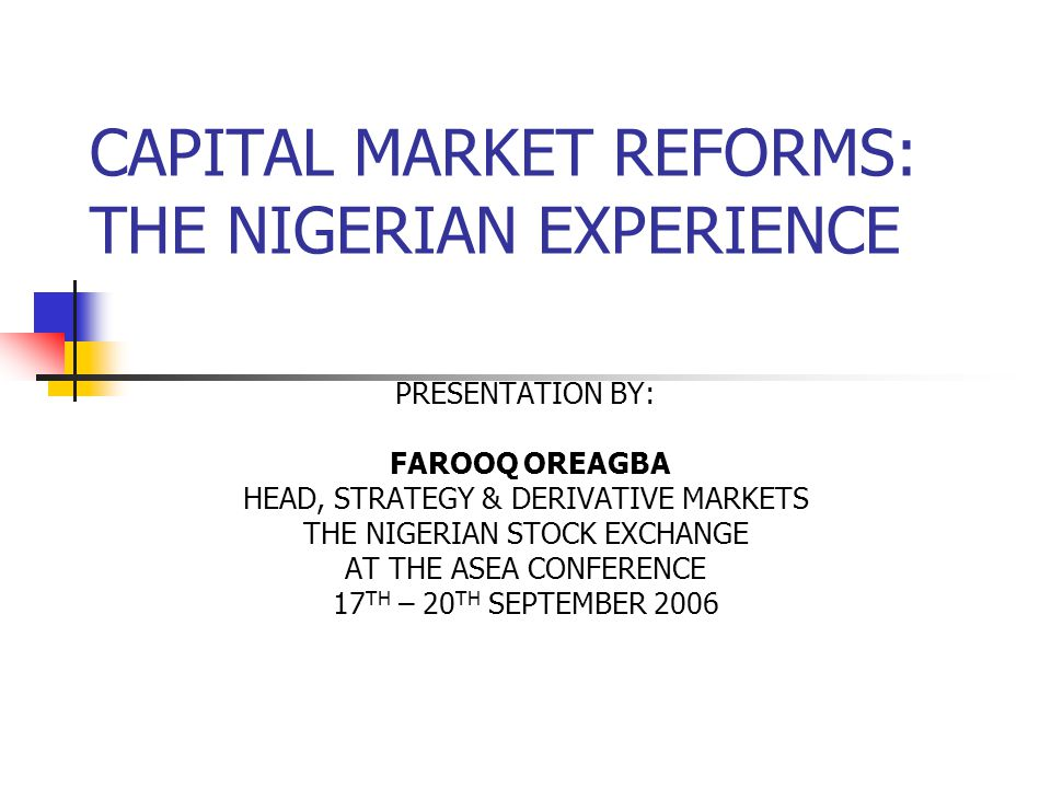 CAPITAL MARKET REFORMS: THE NIGERIAN EXPERIENCE PRESENTATION BY: FAROOQ OREAGBA HEAD, STRATEGY & DERIVATIVE MARKETS THE NIGERIAN STOCK EXCHANGE AT THE ASEA CONFERENCE 17 TH – 20 TH SEPTEMBER 2006