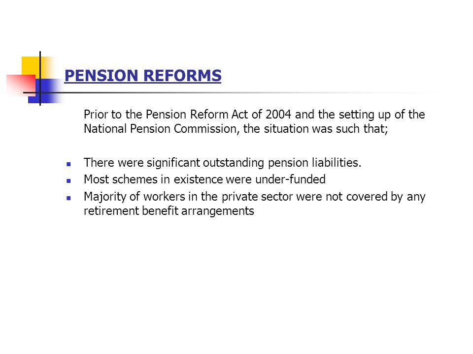 OBJECTIVES OF THE PENSION REFORMS To facilitate the provision of retirement benefits to every worker To ensure that these benefits are received by the worker as and when due To establish uniform rules, regulations, guidelines and standards for administration of pension matters To establish a strong regulatory and supervisory framework To secure compliance and promote wider coverage.