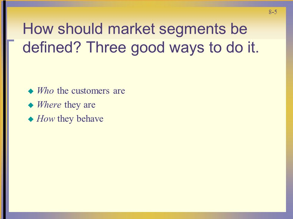 8-5 How should market segments be defined. Three good ways to do it.
