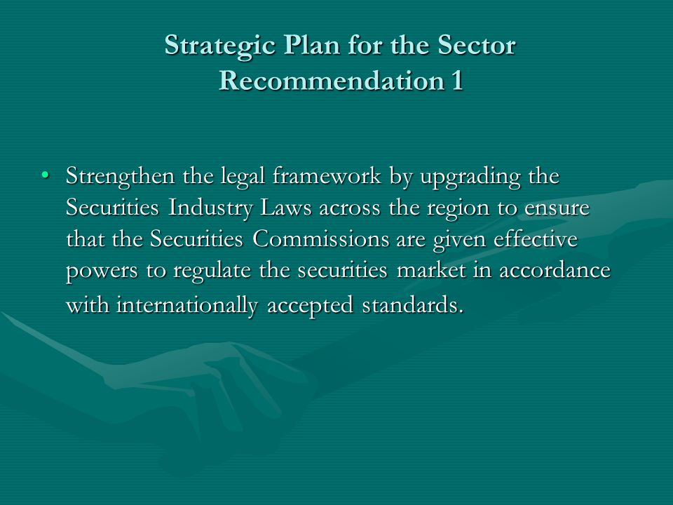 Strategic Plan for the Sector Recommendation 1 Strategic Plan for the Sector Recommendation 1 Strengthen the legal framework by upgrading the Securities Industry Laws across the region to ensure that the Securities Commissions are given effective powers to regulate the securities market in accordance with internationally accepted standards.Strengthen the legal framework by upgrading the Securities Industry Laws across the region to ensure that the Securities Commissions are given effective powers to regulate the securities market in accordance with internationally accepted standards.